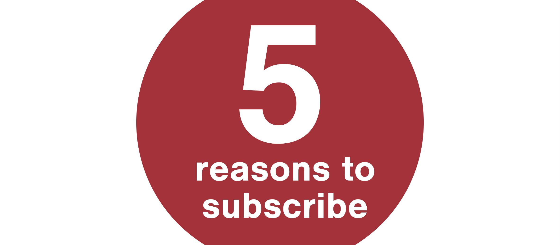 5 reasons to subscribe